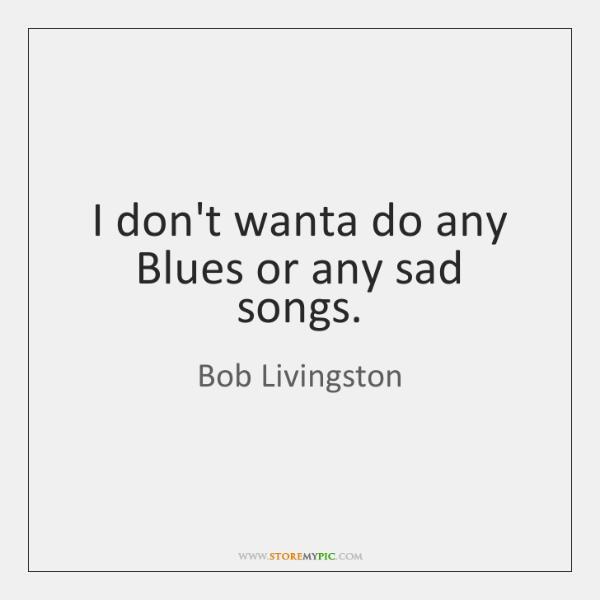I don't wanta do any Blues or any sad songs.