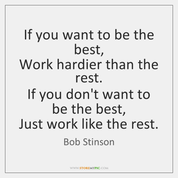 If you want to be the best,  Work hardier than the rest.  ...