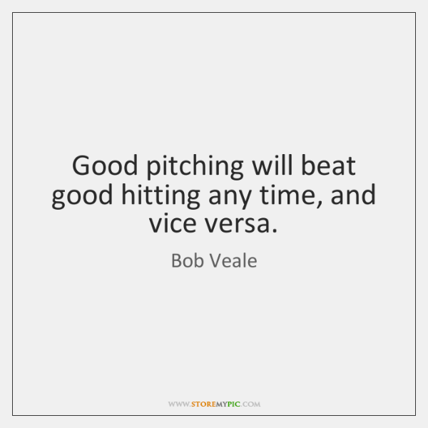 Good pitching will beat good hitting any time, and vice versa.
