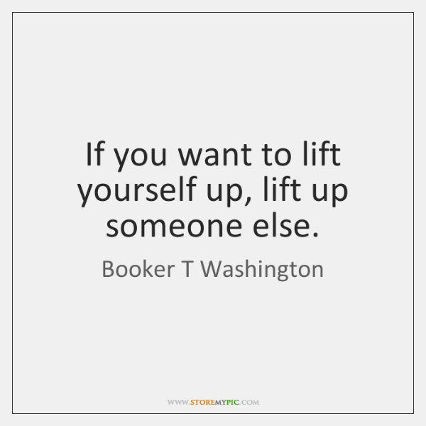 If You Want To Lift Yourself Up Lift Up Someone Else Storemypic