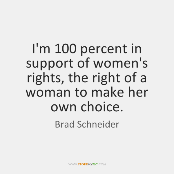 I'm 100 percent in support of women's rights, the right of a woman ...