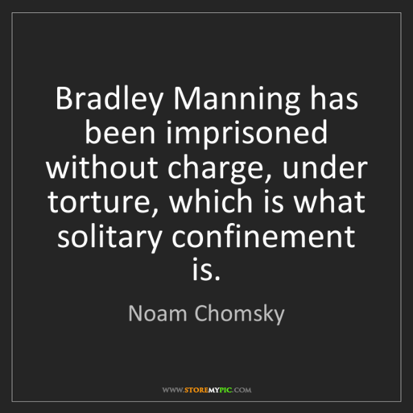 Noam Chomsky: Bradley Manning has been imprisoned without charge, under...