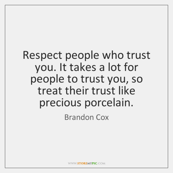 Respect people who trust you. It takes a lot for people to ...