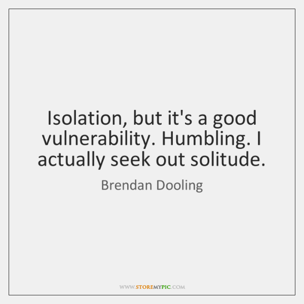 Isolation, but it's a good vulnerability. Humbling. I actually seek out solitude.