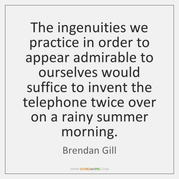 The ingenuities we practice in order to appear admirable to ourselves would ...
