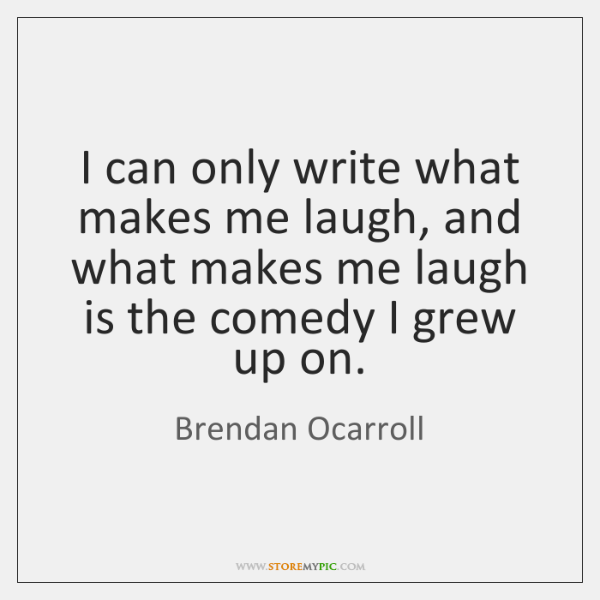 I can only write what makes me laugh, and what makes me ...