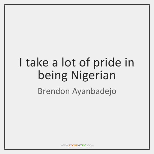 I take a lot of pride in being Nigerian