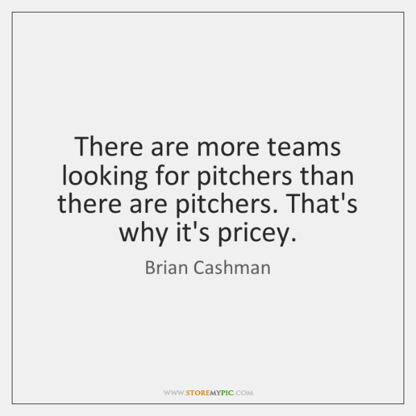 There are more teams looking for pitchers than there are pitchers. That's ...