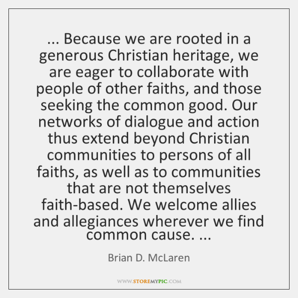... Because we are rooted in a generous Christian heritage, we are eager ...