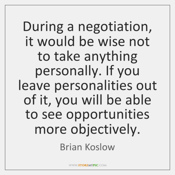 During a negotiation, it would be wise not to take anything personally. ...