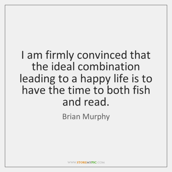 I am firmly convinced that the ideal combination leading to a happy ...