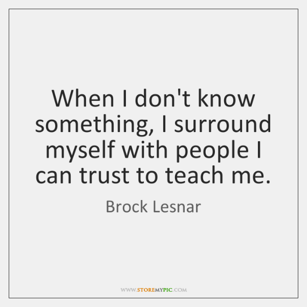 When I don't know something, I surround myself with people I can ...