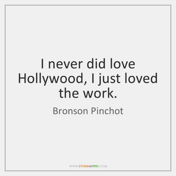 I never did love Hollywood, I just loved the work.