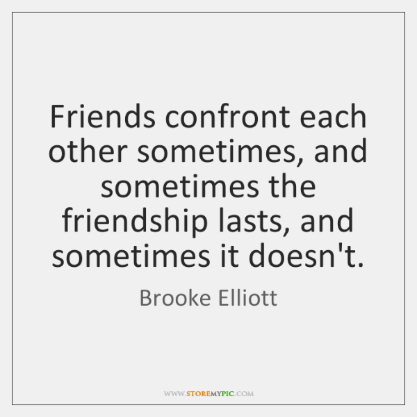 Friends confront each other sometimes, and sometimes the friendship lasts, and sometimes ...