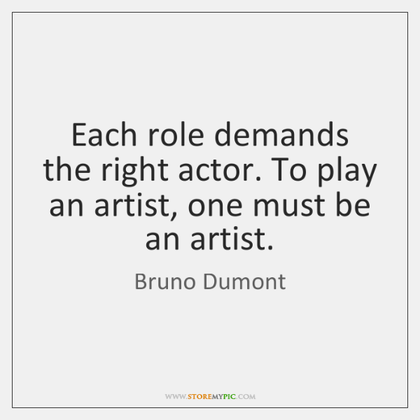 Each role demands the right actor. To play an artist, one must ...