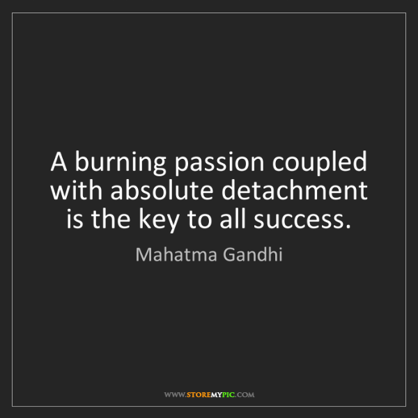 Mahatma Gandhi: A burning passion coupled with absolute detachment is...
