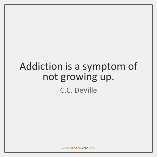 Addiction is a symptom of not growing up.