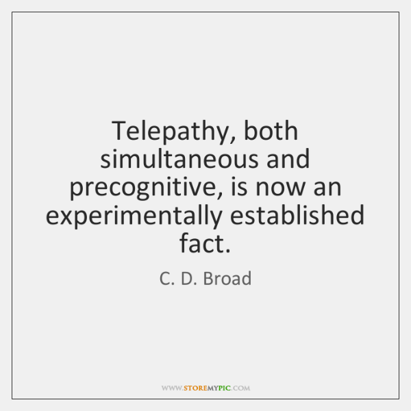 Telepathy, both simultaneous and precognitive, is now an experimentally established fact.