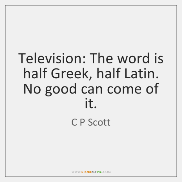 Television: The word is half Greek, half Latin. No good can come ...