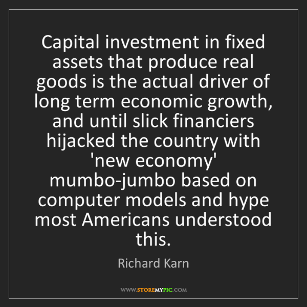 Richard Karn: Capital investment in fixed assets that produce real...