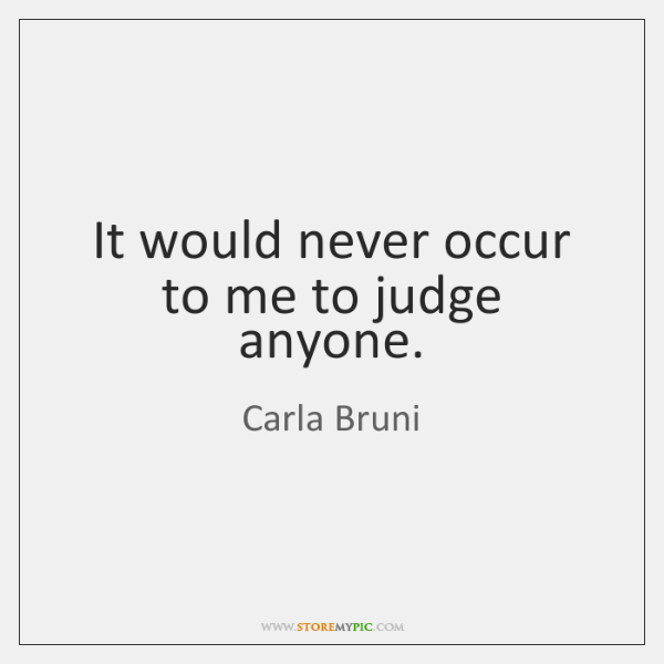 It would never occur to me to judge anyone.