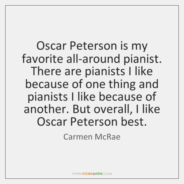 Oscar Peterson is my favorite all-around pianist. There are pianists I like ...