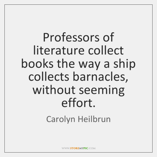 Professors of literature collect books the way a ship collects barnacles, without ...