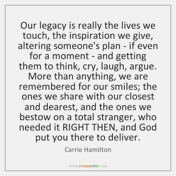 Our legacy is really the lives we touch, the inspiration we give, ...