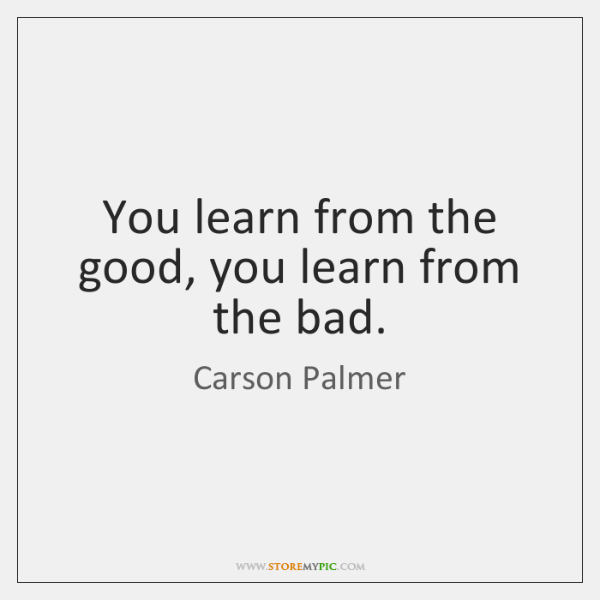 You learn from the good, you learn from the bad.