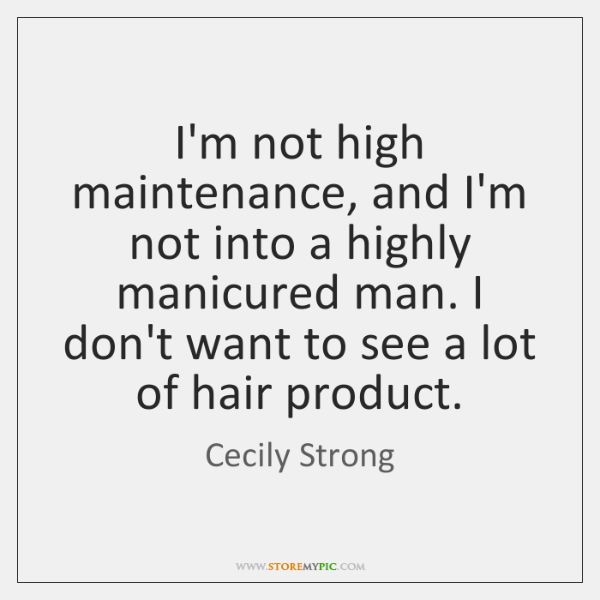 I'm not high maintenance, and I'm not into a highly manicured man. ...