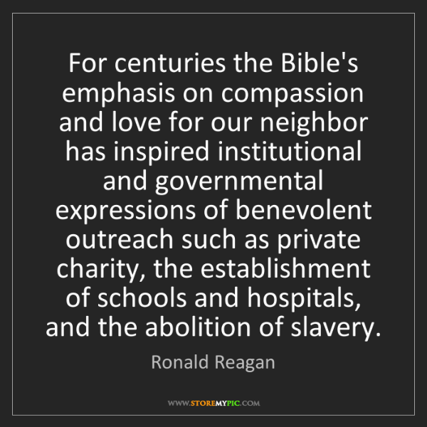 Ronald Reagan: For centuries the Bible's emphasis on compassion and...