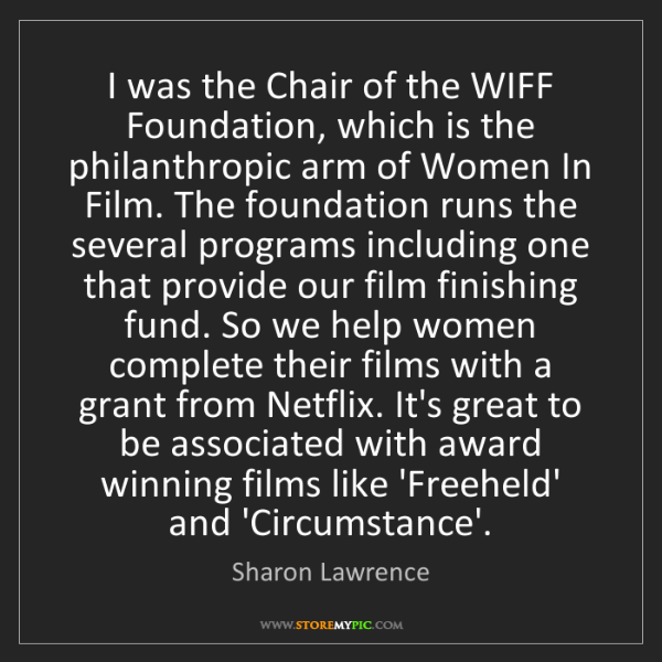 Sharon Lawrence: I was the Chair of the WIFF Foundation, which is the...