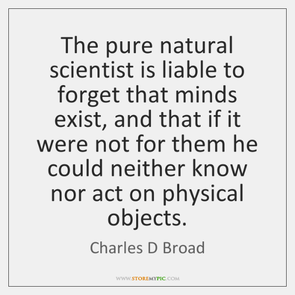 The pure natural scientist is liable to forget that minds exist, and ...