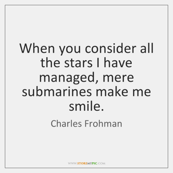 When you consider all the stars I have managed, mere submarines make ...