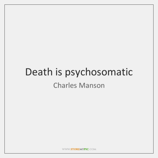 Death is psychosomatic