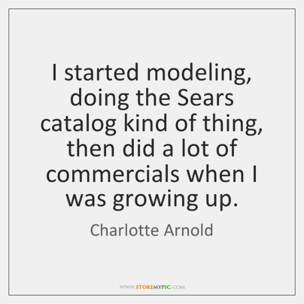 I started modeling, doing the Sears catalog kind of thing, then did ...