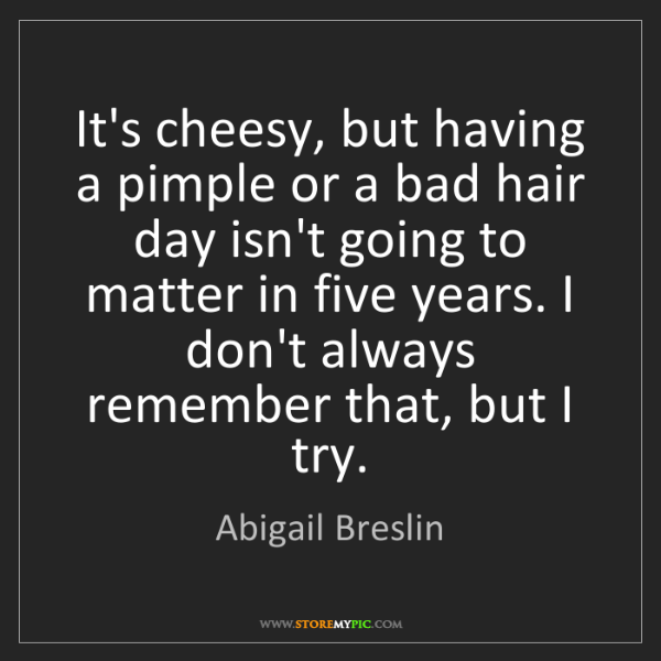 Abigail Breslin: It's cheesy, but having a pimple or a bad hair day isn't...