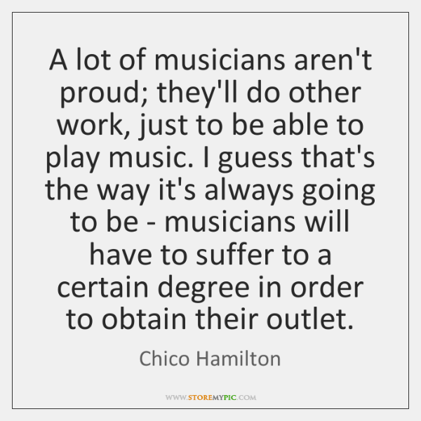 A lot of musicians aren't proud; they'll do other work, just to ...