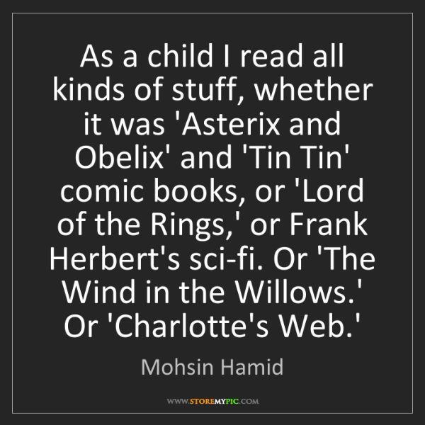 Mohsin Hamid: As a child I read all kinds of stuff, whether it was...