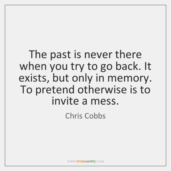 The past is never there when you try to go back. It ...