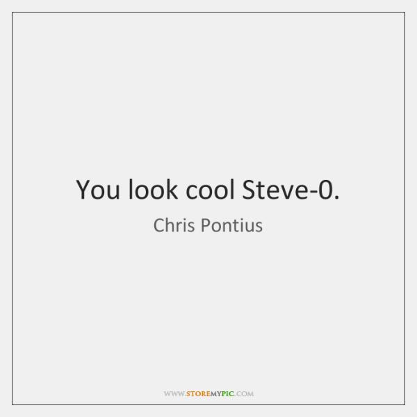 You look cool Steve-0.