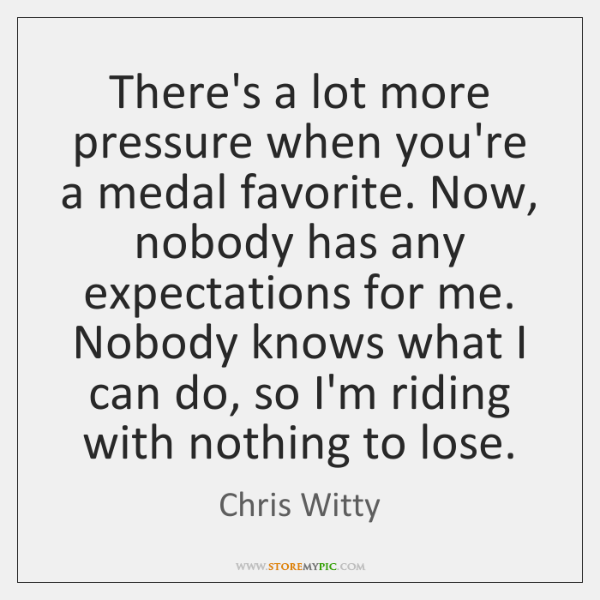 There's a lot more pressure when you're a medal favorite. Now, nobody ...