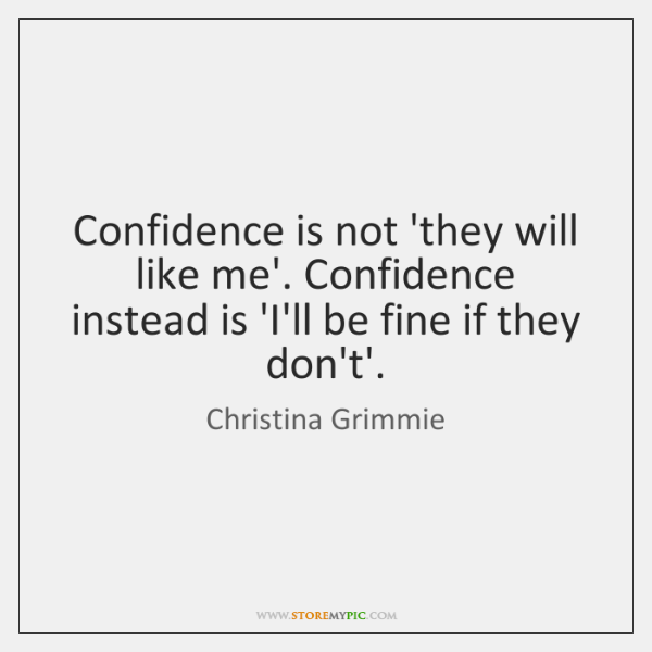 Confidence is not 'they will like me'. Confidence instead is 'I'll be ...