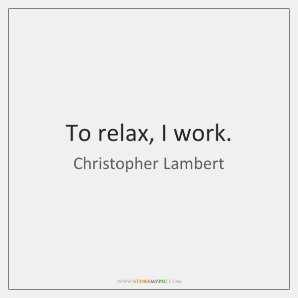 To relax, I work.