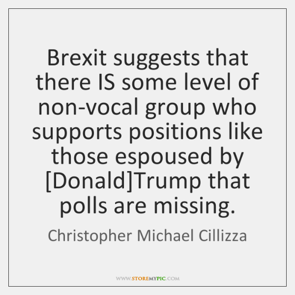 Brexit suggests that there IS some level of non-vocal group who supports ...