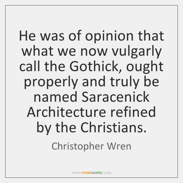 He was of opinion that what we now vulgarly call the Gothick, ...