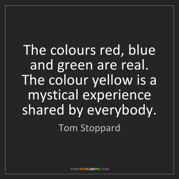 Tom Stoppard: The colours red, blue and green are real. The colour...