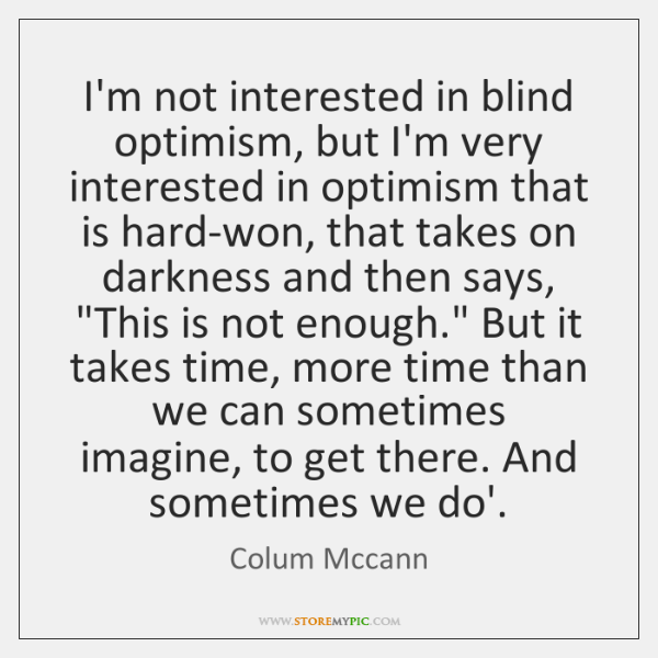 I'm not interested in blind optimism, but I'm very interested in optimism ...