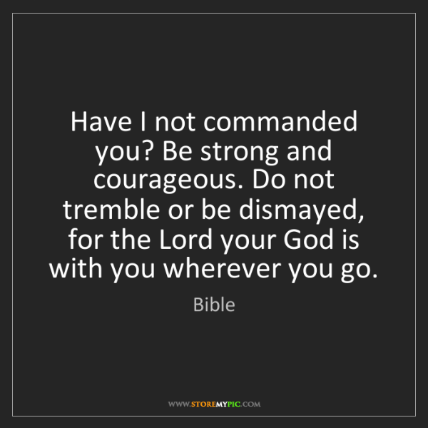 Bible: Have I not commanded you? Be strong and courageous. Do...