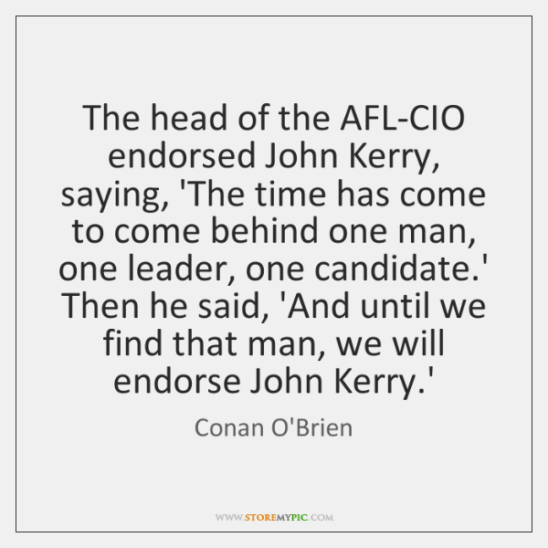 The head of the AFL-CIO endorsed John Kerry, saying, 'The time has ...